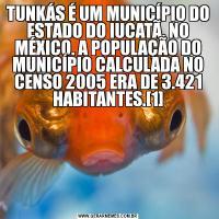 TUNKÁS É UM MUNICÍPIO DO ESTADO DO IUCATÃ, NO MÉXICO. A POPULAÇÃO DO MUNICÍPIO CALCULADA NO CENSO 2005 ERA DE 3.421 HABITANTES.[1]