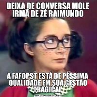 DEIXA DE CONVERSA MOLE IRMÃ DE ZÉ RAIMUNDOA FAFOPST ESTÁ DE PÉSSIMA QUALIDADE EM SUA GESTÃO TRÁGICA!