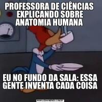PROFESSORA DE CIÊNCIAS  EXPLICANDO SOBRE ANATOMIA HUMANA EU NO FUNDO DA SALA: ESSA GENTE INVENTA CADA COISA