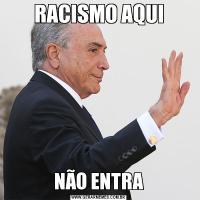 RACISMO AQUINÃO ENTRA