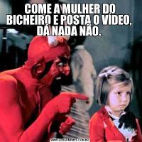 COME A MULHER DO BICHEIRO E POSTA O VÍDEO,  DÁ NADA NÃO.
