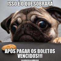 ISSO É O QUE SOBRARÁAPÓS PAGAR OS BOLETOS VENCIDOS!!!
