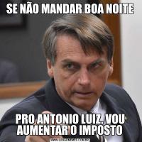 SE NÃO MANDAR BOA NOITEPRO ANTONIO LUIZ, VOU AUMENTAR O IMPOSTO
