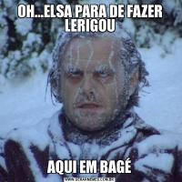 OH...ELSA PARA DE FAZER LERIGOUAQUI EM BAGÉ