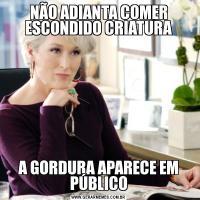 NÃO ADIANTA COMER ESCONDIDO CRIATURAA GORDURA APARECE EM PÚBLICO