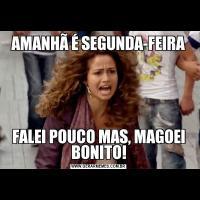 AMANHÃ É SEGUNDA-FEIRAFALEI POUCO MAS, MAGOEI BONITO!