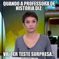 QUANDO A PROFESSORA DE HISTÓRIA DIZ:VAI TER TESTE SURPRESA...