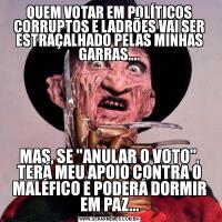 QUEM VOTAR EM POLÍTICOS CORRUPTOS E LADRÕES VAI SER ESTRAÇALHADO PELAS MINHAS GARRAS....MAS, SE