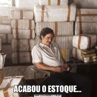 ACABOU O ESTOQUE...