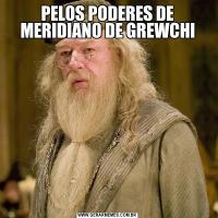 PELOS PODERES DE MERIDIANO DE GREWCHI
