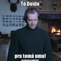 Tô Doidopra tomá uma!