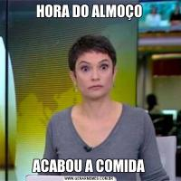 HORA DO ALMOÇOACABOU A COMIDA