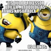 *EIS QUE O PROFESSOR UTILIZA METODOLOGIAS ATIVAS NA SUA AULA*                                                                                                                                                                               OS ALUNOS: