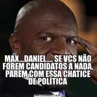 MAX...DANIEL.... SE VCS NÃO FOREM CANDIDATOS A NADA, PAREM COM ESSA CHATICE DE POLÍTICA
