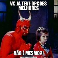VC JÁ TEVE OPÇOES MELHORESNÃO É MESMO?!
