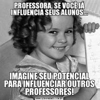 PROFESSORA, SE VOCÊ JÁ INFLUENCIA SEUS ALUNOS...IMAGINE SEU POTENCIAL PARA INFLUENCIAR OUTROS PROFESSORES!