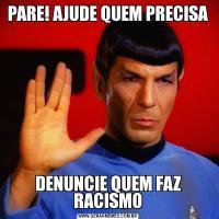 PARE! AJUDE QUEM PRECISADENUNCIE QUEM FAZ RACISMO