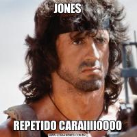 JONESREPETIDO CARAIIIIOOOO