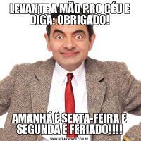 LEVANTE A MÃO PRO CÉU E DIGA: OBRIGADO!AMANHÃ É SEXTA-FEIRA E SEGUNDA É FERIADO!!!!