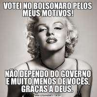 VOTEI NO BOLSONARO PELOS MEUS MOTIVOS!NÃO DEPENDO DO GOVERNO E MUITO MENOS DE VOCÊS, GRAÇAS A DEUS.