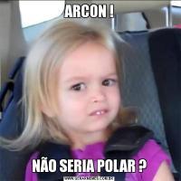 ARCON !NÃO SERIA POLAR ?