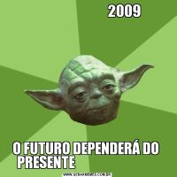 2009O FUTURO DEPENDERÁ DO  PRESENTE