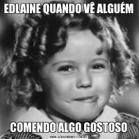 EDLAINE QUANDO VÊ ALGUÉM COMENDO ALGO GOSTOSO