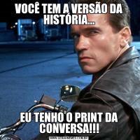 VOCÊ TEM A VERSÃO DA HISTÓRIA...EU TENHO O PRINT DA CONVERSA!!!