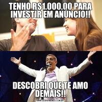 TENHO R$1.000,00 PARA INVESTIR EM ANÚNCIO!!DESCOBRI QUE TE AMO DEMAIS!!