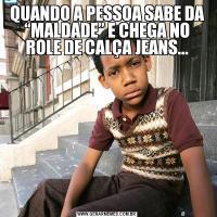 """QUANDO A PESSOA SABE DA """"MALDADE"""" E CHEGA NO ROLE DE CALÇA JEANS..."""