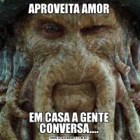 APROVEITA AMOREM CASA A GENTE CONVERSA....