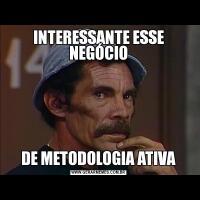 INTERESSANTE ESSE NEGÓCIODE METODOLOGIA ATIVA