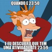 QUANDO E 23:50 E EU DESCUBRO QUE TEM UMA ATIVIDADE ATE 23:59