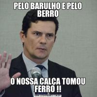 PELO BARULHO E PELO BERROO NOSSA CALÇA TOMOU FERRO !!