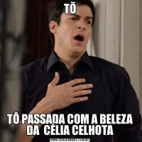 TÕTÔ PASSADA COM A BELEZA DA  CÉLIA CELHOTA