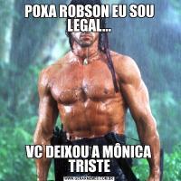 POXA ROBSON EU SOU LEGAL...VC DEIXOU A MÔNICA TRISTE