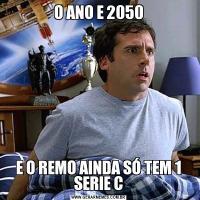 O ANO E 2050E O REMO AINDA SÓ TEM 1 SERIE C
