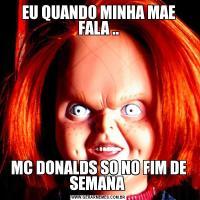 EU QUANDO MINHA MAE FALA ..MC DONALDS SO NO FIM DE SEMANA