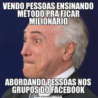 VENDO PESSOAS ENSINANDO MÉTODO PRA FICAR MILIONÁRIOABORDANDO PESSOAS NOS GRUPOS DO FACEBOOK