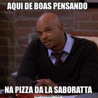 AQUI DE BOAS PENSANDO NA PIZZA DA LA SABORATTA