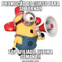 PROMOÇÃO DO CURSO PARA SE TORNARTOP AFILIADO, ULTIMA SEMANA!!