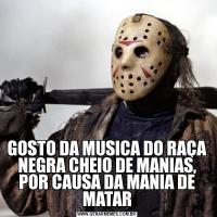 GOSTO DA MUSICA DO RAÇA NEGRA CHEIO DE MANIAS, POR CAUSA DA MANIA DE MATAR