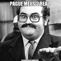 PAGUE MEUS 2 REAL