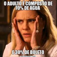 O ADULTO É COMPOSTO DE 70% DE ÁGUA E 30% DE BOLETO