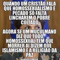 QUANDO UM CRISTÃO FALA QUE HOMOSSEXUALISMO É PECADO SÓ FALTA LINCHAREM O POBRE COITADOAGORA SE UM MUÇULMANO DIZ QUE TODO HOMOSSEXUAL TEM QUE MORRER AÍ DIZEM QUE ISLAMISMO É A RELIGIÃO DA PAZ