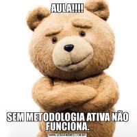 AULA!!!!SEM METODOLOGIA ATIVA NÃO FUNCIONA.