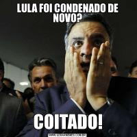 LULA FOI CONDENADO DE NOVO?COITADO!