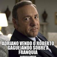 ADRIANO VENDO O ROBERTO GAGUEJANDO SOBRE A FRANQUIA