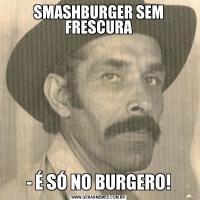 SMASHBURGER SEM FRESCURA- É SÓ NO BURGERO!