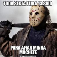 TODA SEXTA FEIRA 13 SAIO PARA AFIAR MINHA MACHETE